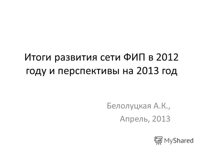 Итоги развития сети ФИП в 2012 году и перспективы на 2013 год Белолуцкая А.К., Апрель, 2013