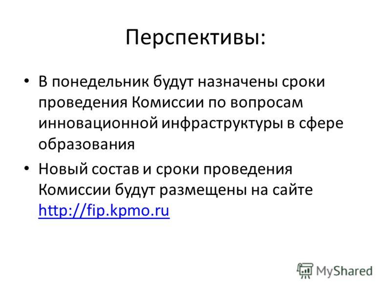 Перспективы: В понедельник будут назначены сроки проведения Комиссии по вопросам инновационной инфраструктуры в сфере образования Новый состав и сроки проведения Комиссии будут размещены на сайте http://fip.kpmo.ru http://fip.kpmo.ru