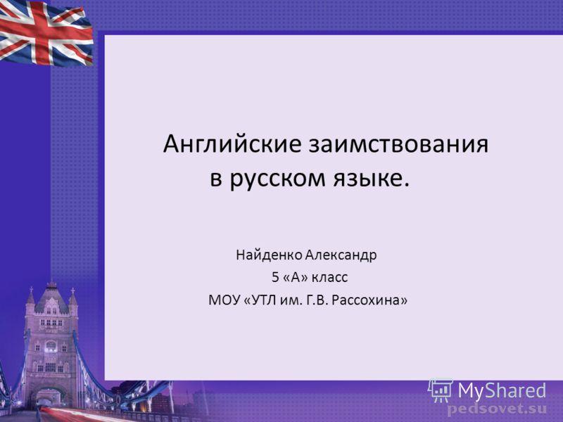 Английские заимствования в русском языке. Найденко Александр 5 «А» класс МОУ «УТЛ им. Г.В. Рассохина»