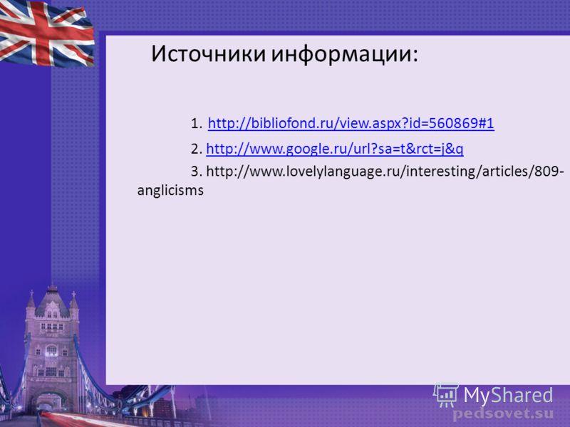 Источники информации: 1. http://bibliofond.ru/view.aspx?id=560869#1 http://bibliofond.ru/view.aspx?id=560869#1 2. http://www.google.ru/url?sa=t&rct=j&qhttp://www.google.ru/url?sa=t&rct=j&q 3. http://www.lovelylanguage.ru/interesting/articles/809- ang