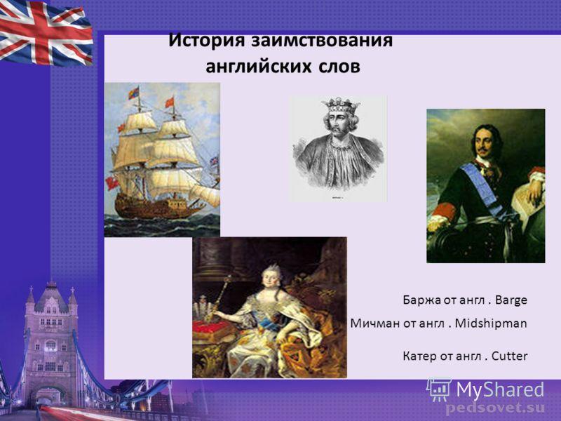 История заимствования английских слов Баржа от англ. Barge Мичман от англ. Midshipman Катер от англ. Cutter