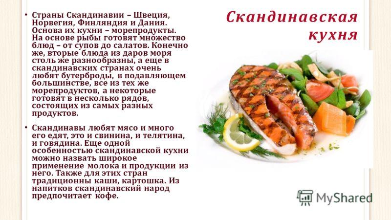 Скандинавская кухня Страны Скандинавии – Швеция, Норвегия, Финляндия и Дания. Основа их кухни – морепродукты. На основе рыбы готовят множество блюд – от супов до салатов. Конечно же, вторые блюда из даров моря столь же разнообразны, а еще в скандинав