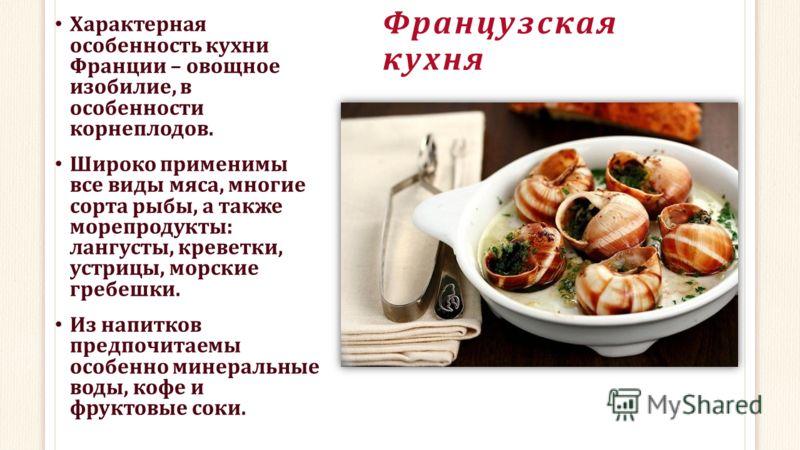 Французская кухня Характерная особенность кухни Франции – овощное изобилие, в особенности корнеплодов. Широко применимы все виды мяса, многие сорта рыбы, а также морепродукты: лангусты, креветки, устрицы, морские гребешки. Из напитков предпочитаемы о