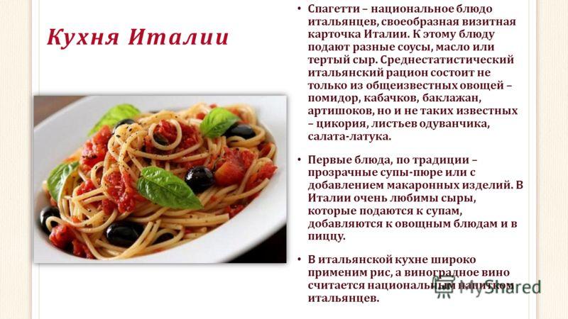 Кухня Италии Спагетти – национальное блюдо итальянцев, своеобразная визитная карточка Италии. К этому блюду подают разные соусы, масло или тертый сыр. Среднестатистический итальянский рацион состоит не только из общеизвестных овощей – помидор, кабачк