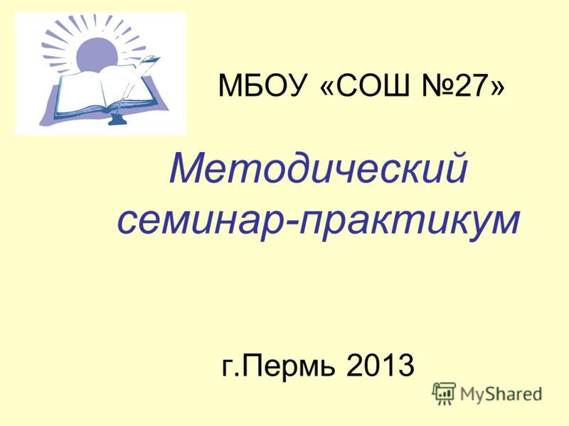 МБОУ «СОШ 27» Методический семинар-практикум г.Пермь 2013
