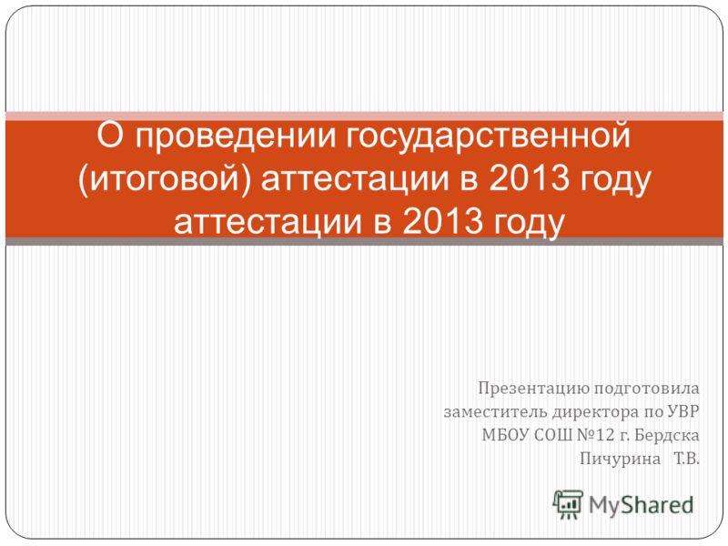 Презентацию подготовила заместитель директора по УВР МБОУ СОШ 12 г. Бердска Пичурина Т. В. О проведении государственной (итоговой) аттестации в 2013 году аттестации в 2013 году
