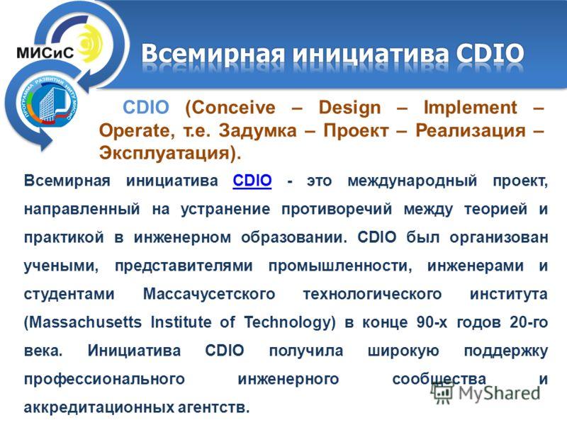 CDIO (Conceive – Design – Implement – Operate, т.е. Задумка – Проект – Реализация – Эксплуатация). Всемирная инициатива CDIO - это международный проект, направленный на устранение противоречий между теорией и практикой в инженерном образовании. CDIO