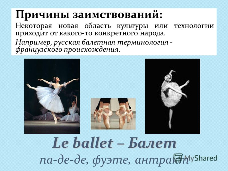 Le ballet – Балет Le ballet – Балет па-де-де, фуэте, антракт Причины заимствований: Некоторая новая область культуры или технологии приходит от какого-то конкретного народа. Например, русская балетная терминология - французского происхождения.