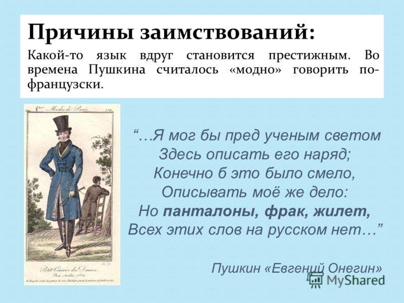 Пушкин «Евгений Онегин» Причины заимствований: Какой-то язык вдруг становится престижным. Во времена Пушкина считалось «модно» говорить по- французски. …Я мог бы пред ученым светом Здесь описать его наряд; Конечно б это было смело, Описывать моё же д