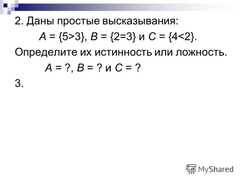 2. Даны простые высказывания: А = {5>3}, В = {2=3} и С = {4