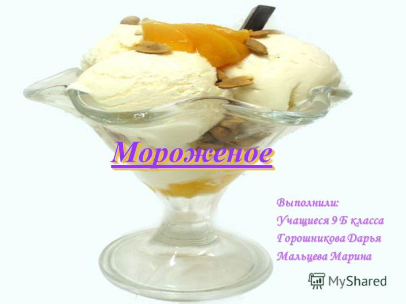 МороженоеМороженое Выполнили: Учащиеся 9 Б класса Горошникова Дарья Мальцева Марина