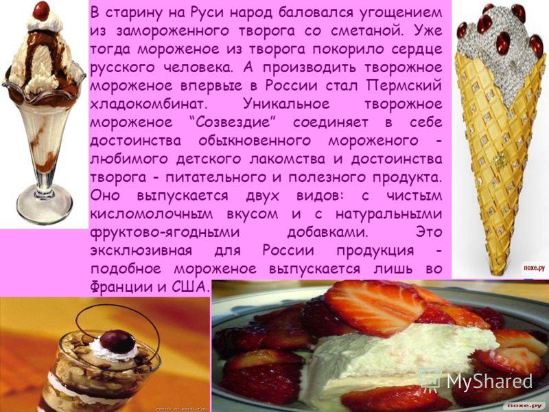 В старину на Руси народ баловался угощением из замороженного творога со сметаной. Уже тогда мороженое из творога покорило сердце русского человека. А производить творожное мороженое впервые в России стал Пермский хладокомбинат. Уникальное творожное м