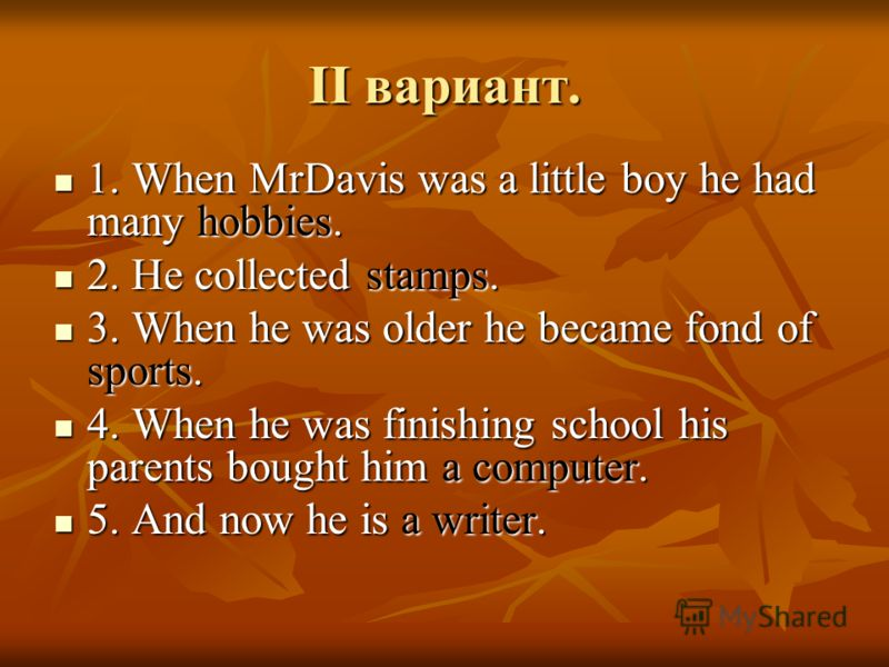 II вариант. 1. When MrDavis was a little boy he had many hobbies. 1. When MrDavis was a little boy he had many hobbies. 2. He collected stamps. 2. He collected stamps. 3. When he was older he became fond of sports. 3. When he was older he became fond