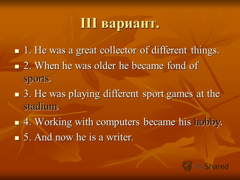 III вариант. 1. He was a great collector of different things. 1. He was a great collector of different things. 2. When he was older he became fond of sports. 2. When he was older he became fond of sports. 3. He was playing different sport games at th