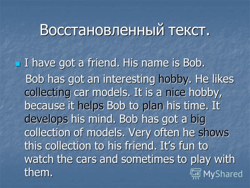 Восстановленный текст. I have got a friend. His name is Bob. I have got a friend. His name is Bob. Bob has got an interesting hobby. He likes collecting car models. It is a nice hobby, because it helps Bob to plan his time. It develops his mind. Bob