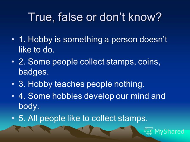 True, false or dont know? 1. Hobby is something a person doesnt like to do. 2. Some people collect stamps, coins, badges. 3. Hobby teaches people nothing. 4. Some hobbies develop our mind and body. 5. All people like to collect stamps.