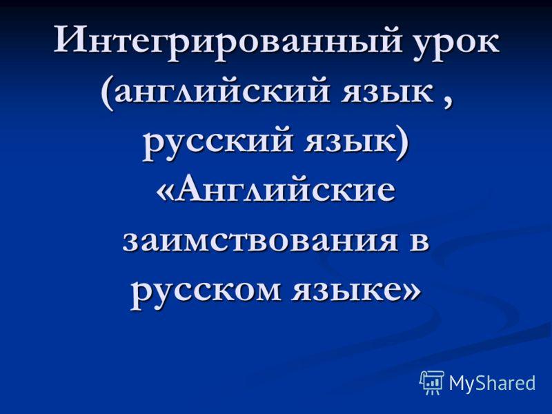 Интегрированный урок (английский язык, русский язык) «Английские заимствования в русском языке»