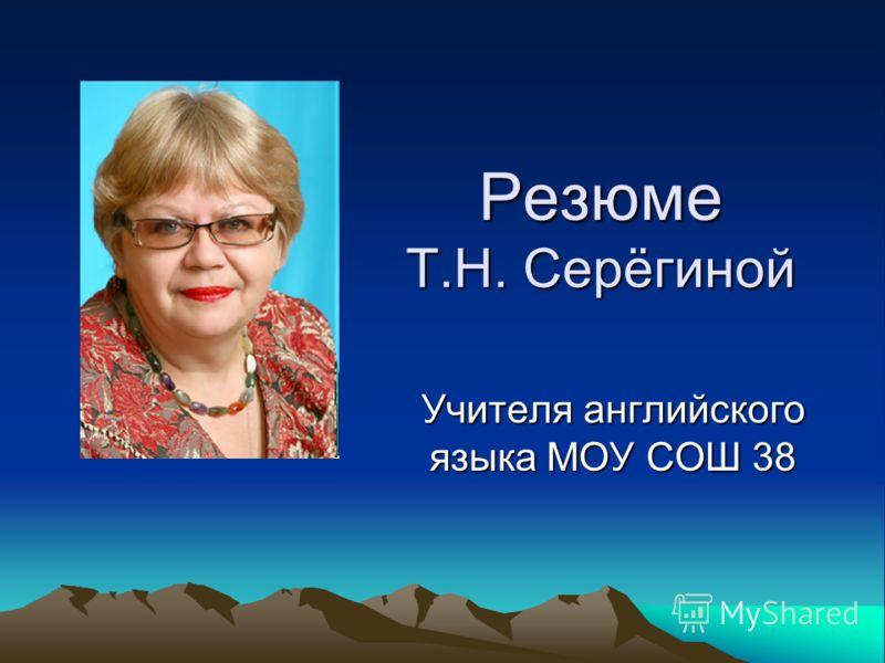 Резюме Т.Н. Серёгиной Учителя английского языка МОУ СОШ 38
