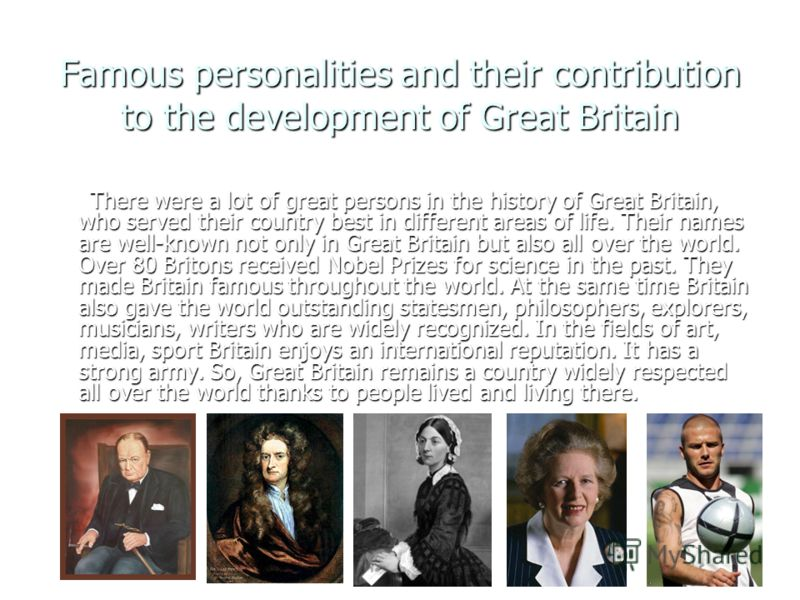 Famous personalities and their contribution to the development of Great Britain There were a lot of great persons in the history of Great Britain, who served their country best in different areas of life. Their names are well-known not only in Great