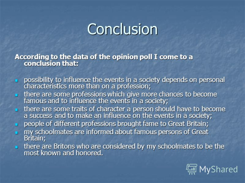 Conclusion According to the data of the opinion poll I come to a conclusion that: possibility to influence the events in a society depends on personal characteristics more than on a profession; possibility to influence the events in a society depends