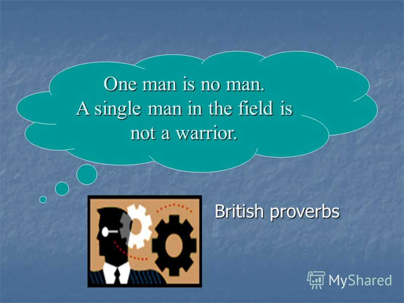 British proverbs British proverbs One man is no man. A single man in the field is not a warrior.