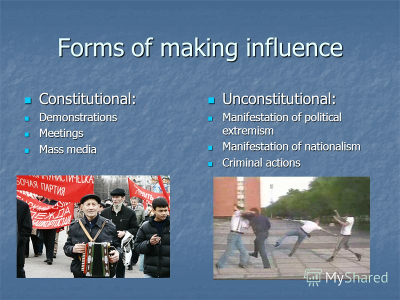 Forms of making influence Constitutional: Constitutional: Demonstrations Demonstrations Meetings Meetings Mass media Mass media Unconstitutional: Unconstitutional: Manifestation of political extremism Manifestation of political extremism Manifestatio