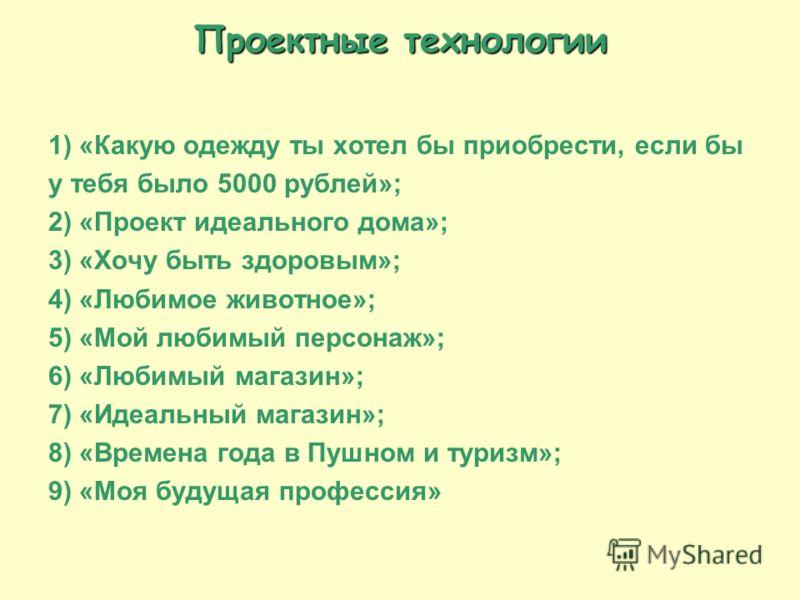 Проектные технологии 1) «Какую одежду ты хотел бы приобрести, если бы у тебя было 5000 рублей»; 2) «Проект идеального дома»; 3) «Хочу быть здоровым»; 4) «Любимое животное»; 5) «Мой любимый персонаж»; 6) «Любимый магазин»; 7) «Идеальный магазин»; 8) «