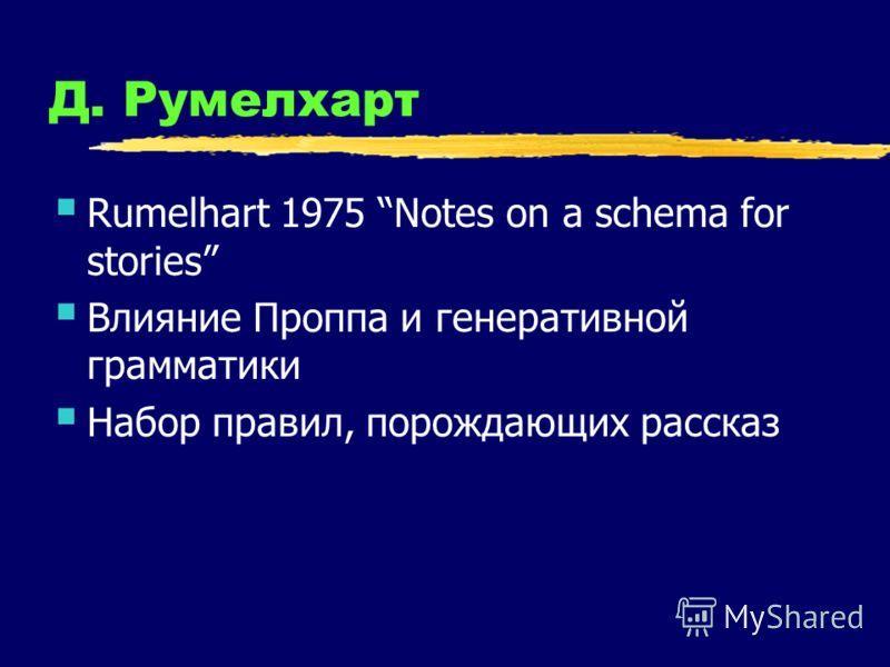 Д. Румелхарт Rumelhart 1975 Notes on a schema for stories Влияние Проппа и генеративной грамматики Набор правил, порождающих рассказ