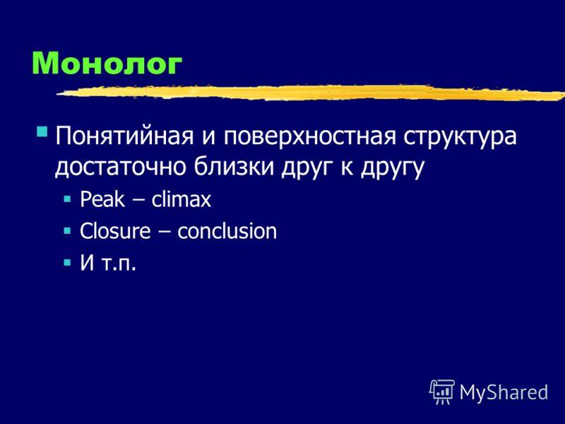 Монолог Понятийная и поверхностная структура достаточно близки друг к другу Peak – climax Closure – conclusion И т.п.