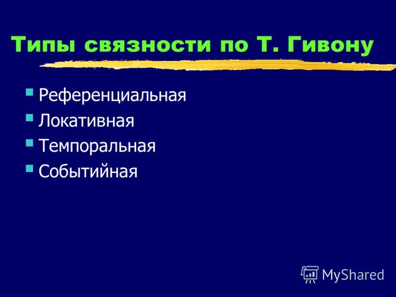 Типы связности по Т. Гивону Референциальная Локативная Темпоральная Событийная