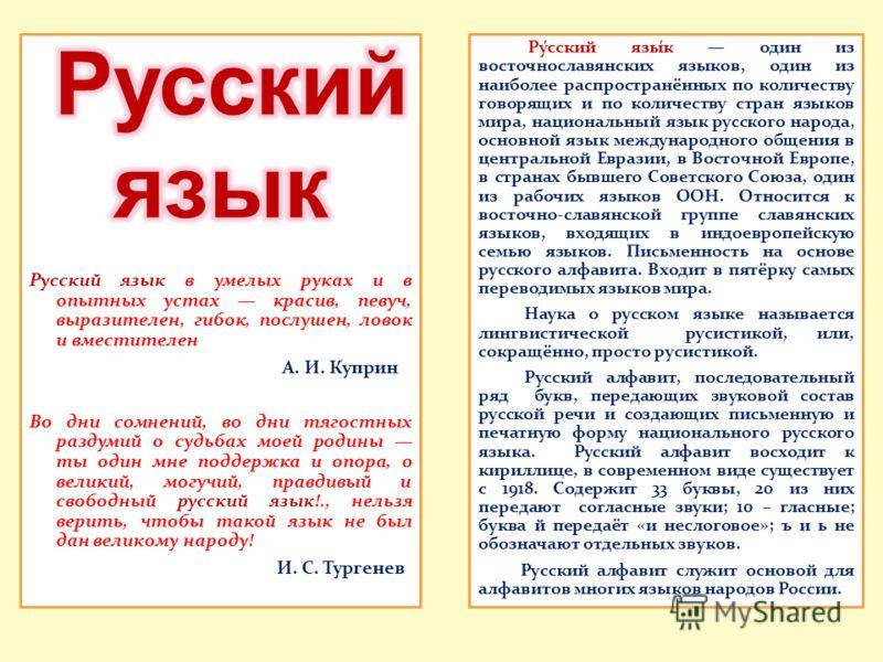 Ру́сский язы́к один из восточнославянских языков, один из наиболее распространённых по количеству говорящих и по количеству стран языков мира, национальный язык русского народа, основной язык международного общения в центральной Евразии, в Восточной