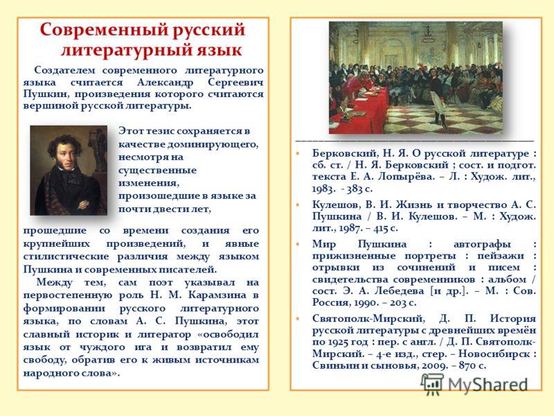 Современный русский литературный язык Создателем современного литературного языка считается Александр Сергеевич Пушкин, произведения которого считаются вершиной русской литературы. ____________________________________________ Берковский, Н. Я. О русс