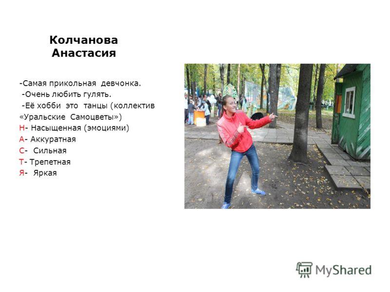 Колчанова Анастасия -Самая прикольная девчонка. -Очень любить гулять. -Её хобби это танцы (коллектив «Уральские Самоцветы») Н- Насыщенная (эмоциями) А- Аккуратная С- Сильная Т- Трепетная Я- Яркая
