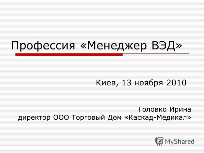 Профессия «Менеджер ВЭД» Киев, 13 ноября 2010 Головко Ирина директор ООО Торговый Дом «Каскад-Медикал»