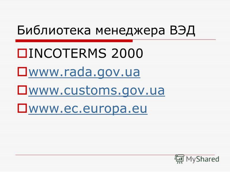 Библиотека менеджера ВЭД INCOTERMS 2000 www.rada.gov.ua www.customs.gov.ua www.ec.europa.eu www.ec.europa.eu