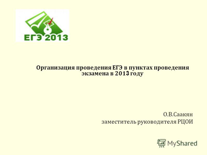 Организация проведения ЕГЭ в пунктах проведения экзамена в 201 3 году О.В.Саакян заместитель руководителя РЦОИ