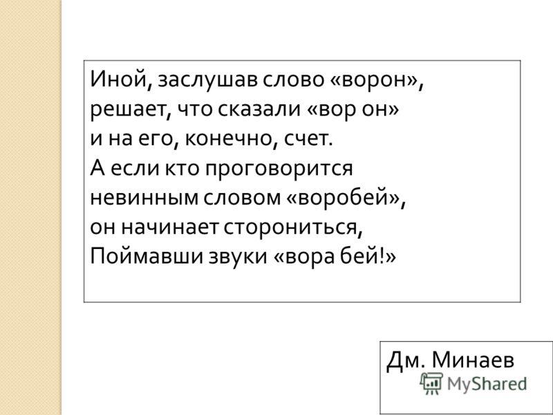 Иной, заслушав слово « ворон », решает, что сказали « вор он » и на его, конечно, счет. А если кто проговорится невинным словом « воробей », он начинает сторониться, Поймавши звуки « вора бей !» Дм. Минаев