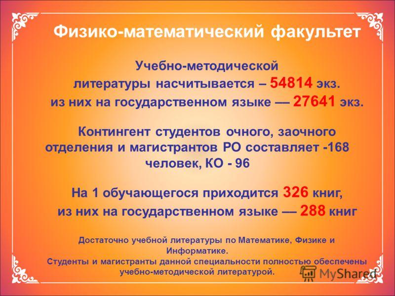 Физико-математический факультет Учебно-методической литературы насчитывается – 54814 экз. из них на государственном языке –– 27641 экз. Контингент студентов очного, заочного отделения и магистрантов РО составляет -168 человек, КО - 96 На 1 обучающего