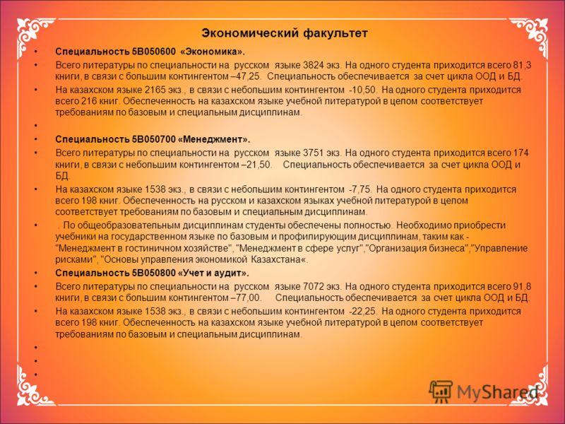 Экономический факультет Специальность 5В050600 «Экономика». Всего литературы по специальности на русском языке 3824 экз. На одного студента приходится всего 81,3 книги, в связи с большим контингентом –47,25. Специальность обеспечивается за счет цикла