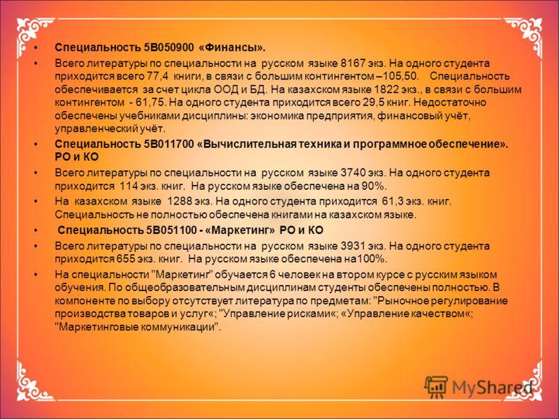 Специальность 5В050900 «Финансы». Всего литературы по специальности на русском языке 8167 экз. На одного студента приходится всего 77,4 книги, в связи с большим контингентом –105,50. Специальность обеспечивается за счет цикла ООД и БД. На казахском я