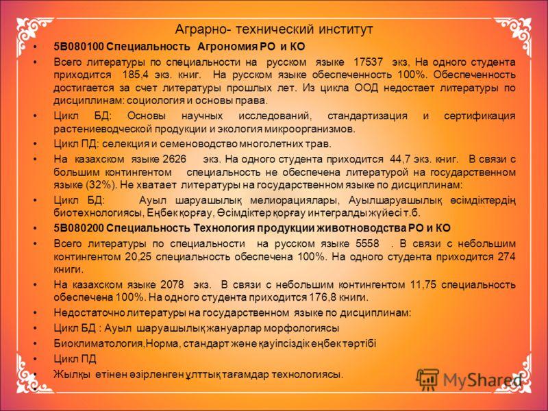 Аграрно- технический институт 5В080100 Специальность Агрономия РО и КО Всего литературы по специальности на русском языке 17537 экз, На одного студента приходится 185,4 экз. книг. На русском языке обеспеченность 100%. Обеспеченность достигается за сч