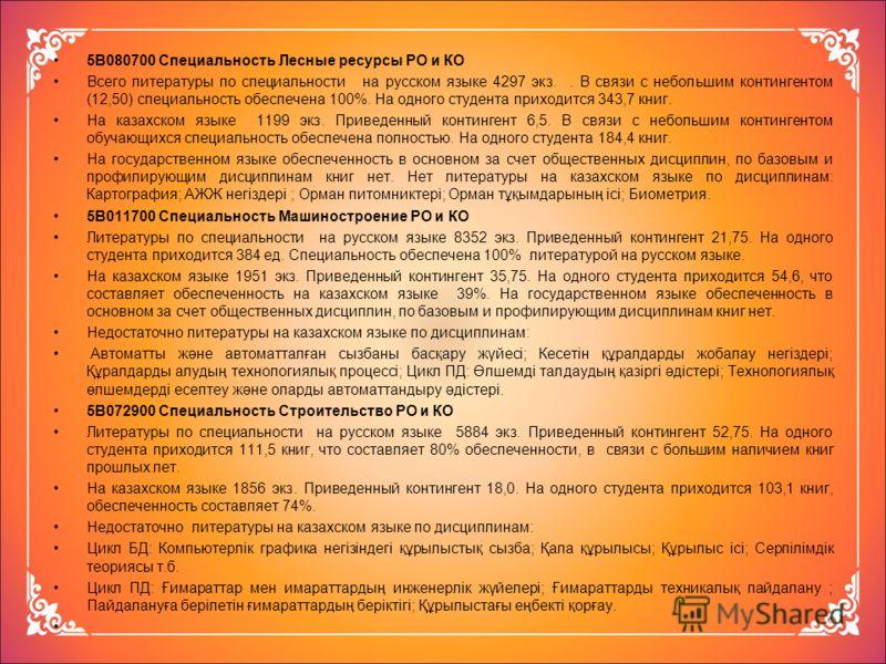 5В080700 Специальность Лесные ресурсы РО и КО Всего литературы по специальности на русском языке 4297 экз.. В связи с небольшим контингентом (12,50) специальность обеспечена 100%. На одного студента приходится 343,7 книг. На казахском языке 1199 экз.