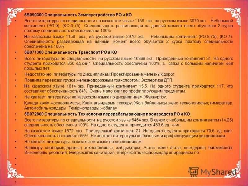 5В090300 Специальность Землеустройство РО и КО Всего литературы по специальности на казахском языке 1156 экз, на русском языке 3970 экз. Небольшой контингент (РО-9), (КО-3,75) Специальность развивающая на данный момент всего обучается 2 курса поэтому