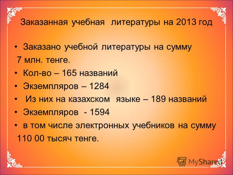 Заказанная учебная литературы на 2013 год Заказано учебной литературы на сумму 7 млн. тенге. Кол-во – 165 названий Экземпляров – 1284 Из них на казахском языке – 189 названий Экземпляров - 1594 в том числе электронных учебников на сумму 110 00 тысяч