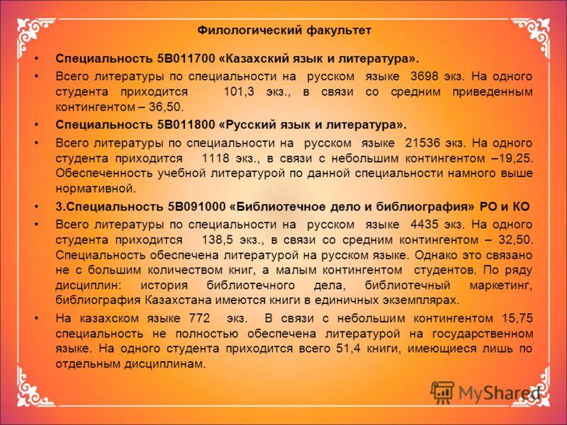 Филологический факультет Специальность 5В011700 «Казахский язык и литература». Всего литературы по специальности на русском языке 3698 экз. На одного студента приходится 101,3 экз., в связи со средним приведенным контингентом – 36,50. Специальность 5