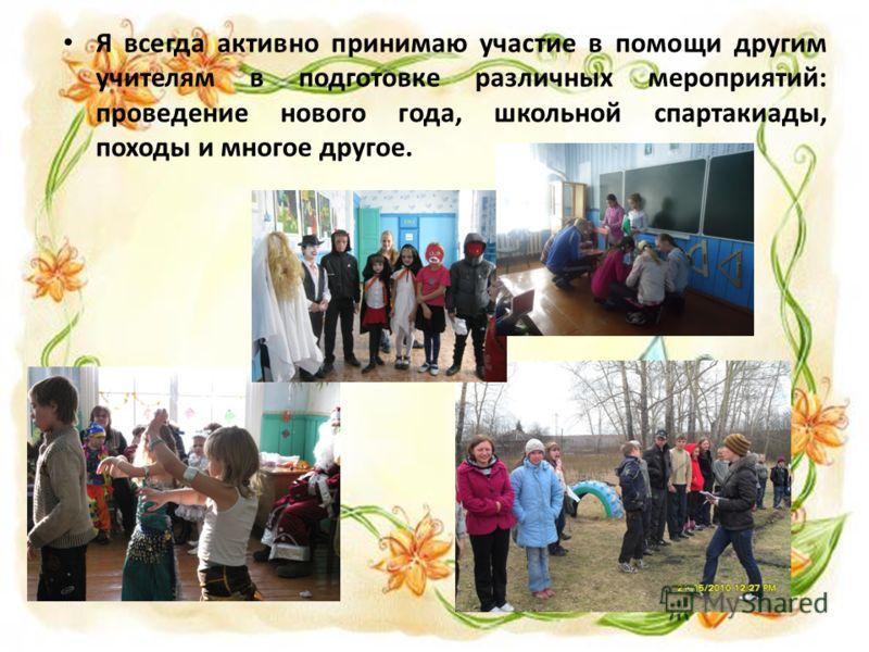 Я всегда активно принимаю участие в помощи другим учителям в подготовке различных мероприятий: проведение нового года, школьной спартакиады, походы и многое другое.