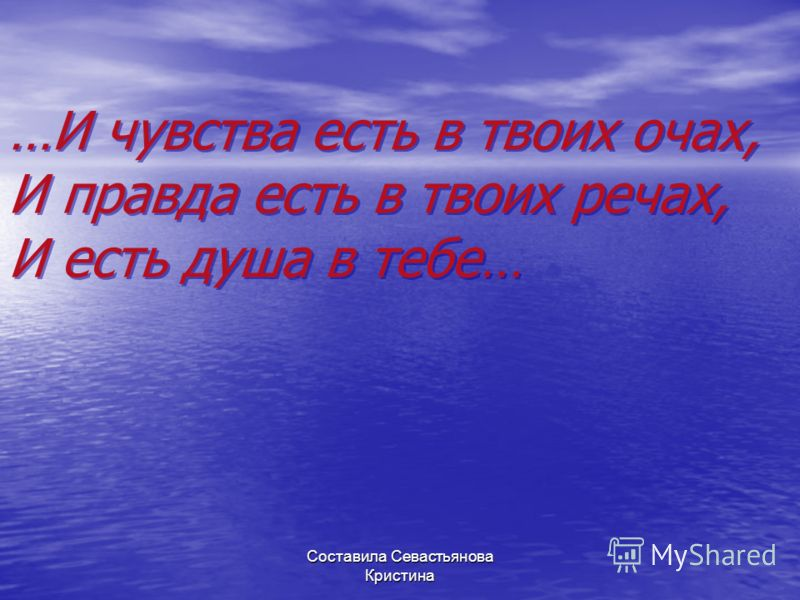 …И чувства есть в твоих очах, И правда есть в твоих речах, И есть душа в тебе… …И чувства есть в твоих очах, И правда есть в твоих речах, И есть душа в тебе… Составила Севастьянова Кристина