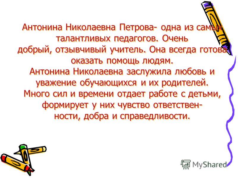 Антонина Николаевна Петрова- одна из самых талантливых педагогов. Очень добрый, отзывчивый учитель. Она всегда готова оказать помощь людям. Антонина Николаевна заслужила любовь и уважение обучающихся и их родителей. Много сил и времени отдает работе