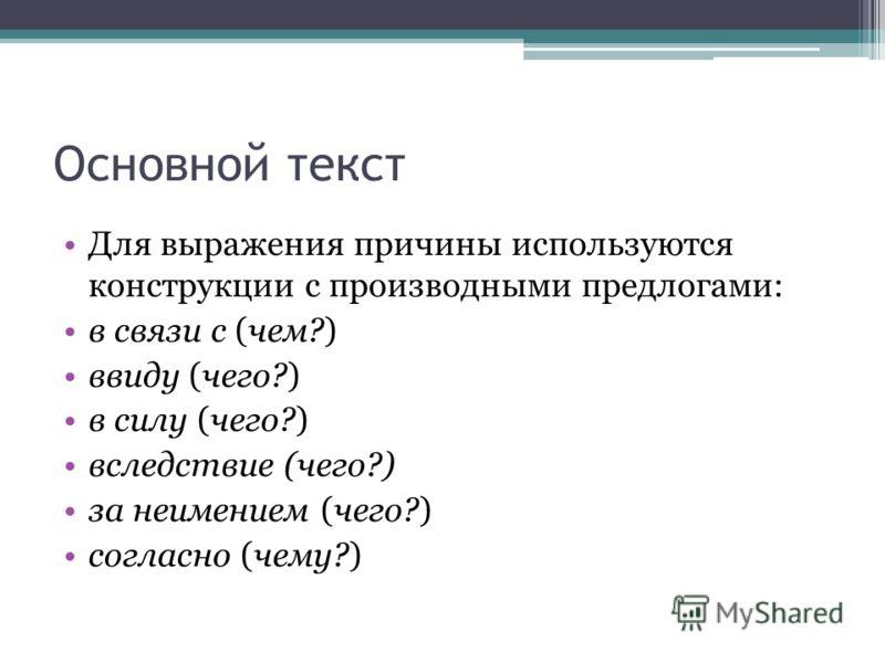 Основной текст Для выражения причины используются конструкции с производными предлогами: в связи с (чем?) ввиду (чего?) в силу (чего?) вследствие (чего?) за неимением (чего?) согласно (чему?)
