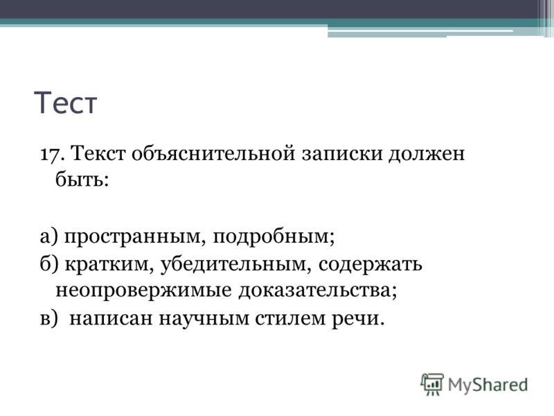 Тест 17. Текст объяснительной записки должен быть: а) пространным, подробным; б) кратким, убедительным, содержать неопровержимые доказательства; в) написан научным стилем речи.